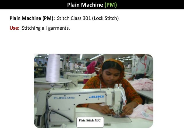 Plain Machine (PM): Stitch Class 301 (Lock Stitch) Use: Stitching all garments. Plain Machine (PM)