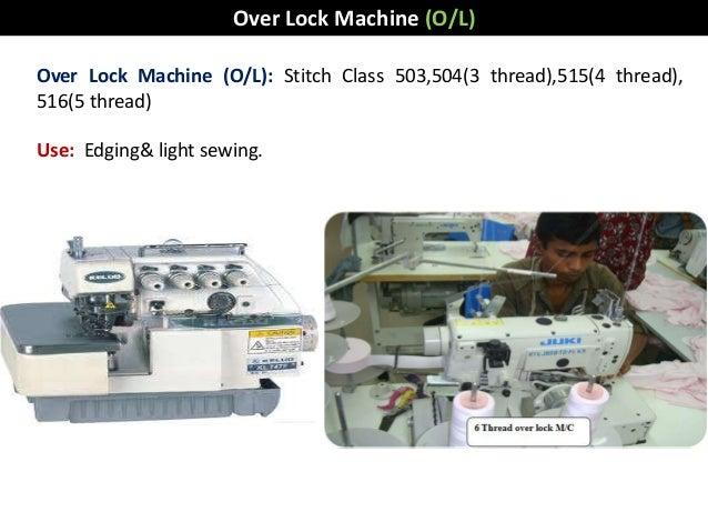 Over Lock Machine (O/L): Stitch Class 503,504(3 thread),515(4 thread), 516(5 thread) Use: Edging& light sewing. Over Lock ...