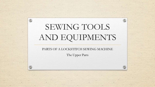 SEWING TOOLS AND EQUIPMENTS PARTS OF A LOCKSTITCH SEWING MACHINE The Upper Parts