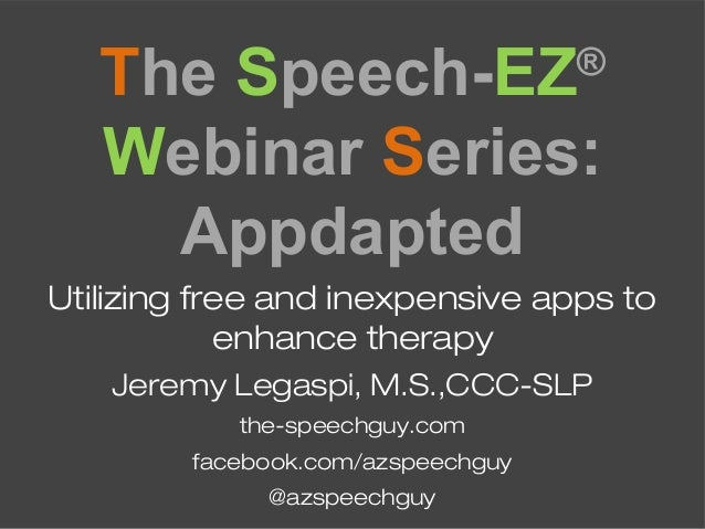 The Speech-EZ® Webinar Series: Appdapted Utilizing free and inexpensive apps to enhance therapy Jeremy Legaspi, M.S.,CCC-S...