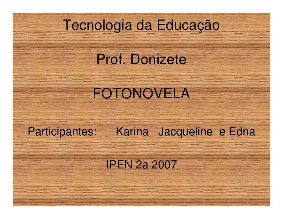 Tecnologia da Educação               Prof. Donizete               FOTONOVELA  Participantes:    Karina Jacqueline e Edna  ...