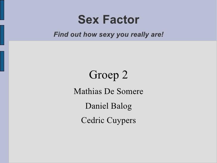 Sex Factor Find out how sexy you really are! <ul><ul><li>Groep 2 </li></ul></ul><ul><ul><li>Mathias De Somere </li></ul></...