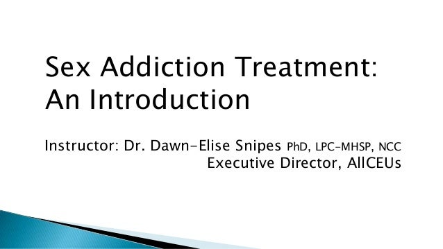 Sex Addiction Treatment: An Introduction Instructor: Dr. Dawn-Elise Snipes PhD, LPC-MHSP, NCC Executive Director, AllCEUs