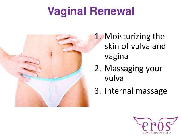 Vaginal Renewal 1. Moisturizing the skin of vulva and vagina 2. Massaging your vulva 3. Internal massage