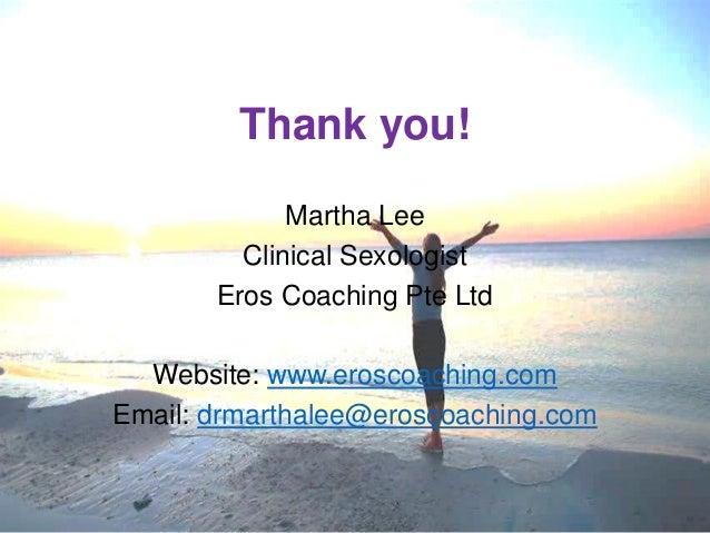 Thank you! Martha Lee Clinical Sexologist Eros Coaching Pte Ltd Website: www.eroscoaching.com Email: drmarthalee@eroscoach...