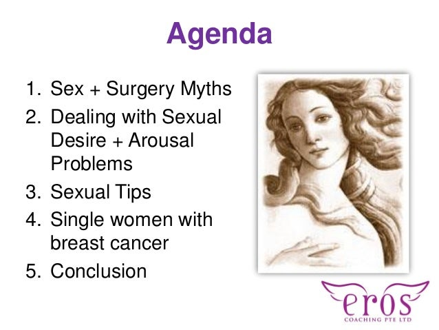 Agenda 1. Sex + Surgery Myths 2. Dealing with Sexual Desire + Arousal Problems 3. Sexual Tips 4. Single women with breast ...