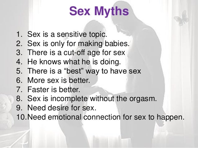 Sex Myths 1. Sex is a sensitive topic. 2. Sex is only for making babies. 3. There is a cut-off age for sex 4. He knows wha...