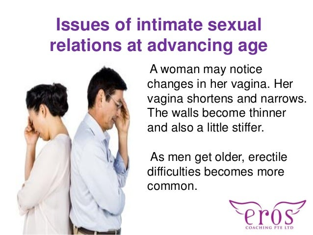 Issues of intimate sexual relations at advancing age A woman may notice changes in her vagina. Her vagina shortens and nar...