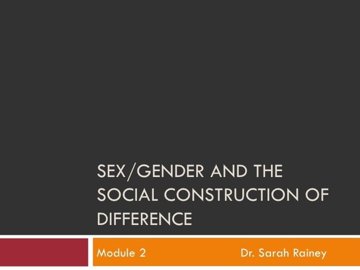 SEX/GENDER AND THE SOCIAL CONSTRUCTION OF DIFFERENCE Module 2 Dr. Sarah Rainey