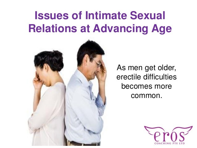 Issues of Intimate Sexual Relations at Advancing Age As men get older, erectile difficulties becomes more common.