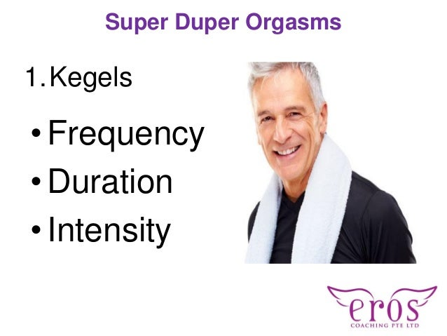 1.Kegels Super Duper Orgasms • Frequency •Duration •Intensity