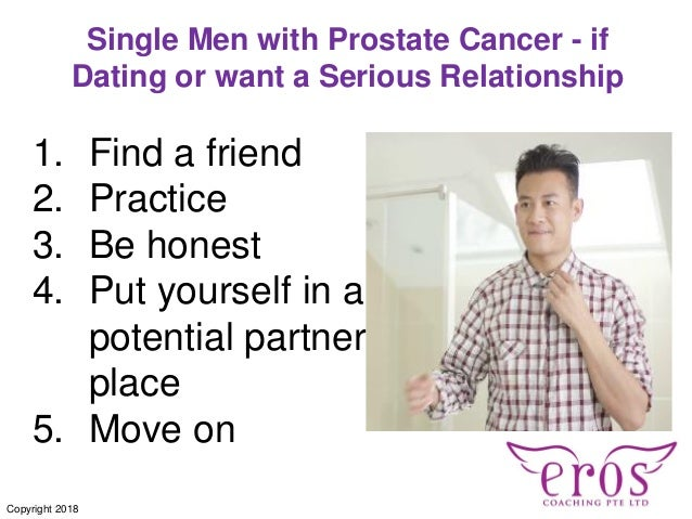 Single Men with Prostate Cancer - if Dating or want a Serious Relationship 1. Find a friend 2. Practice 3. Be honest 4. Pu...