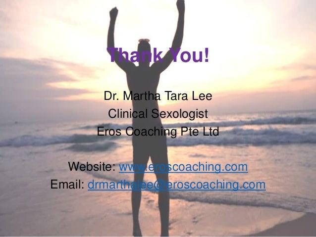 Thank You! Dr. Martha Tara Lee Clinical Sexologist Eros Coaching Pte Ltd Website: www.eroscoaching.com Email: drmarthalee@...