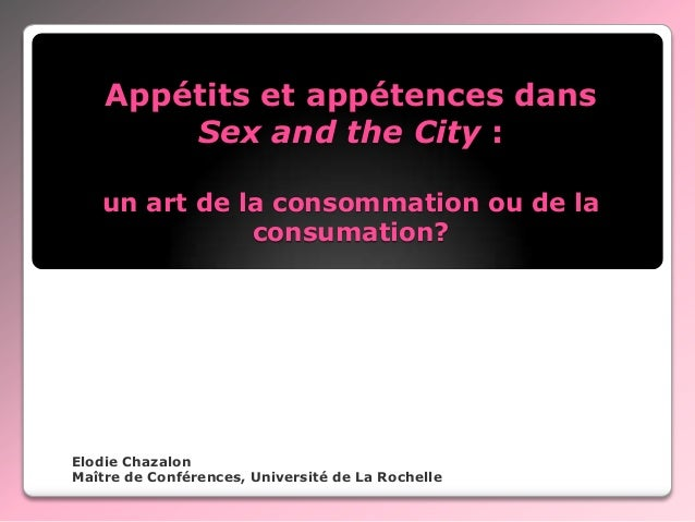 Appétits et appétences dans Sex and the City : un art de la consommation ou de la consumation?  Elodie Chazalon Maître de ...