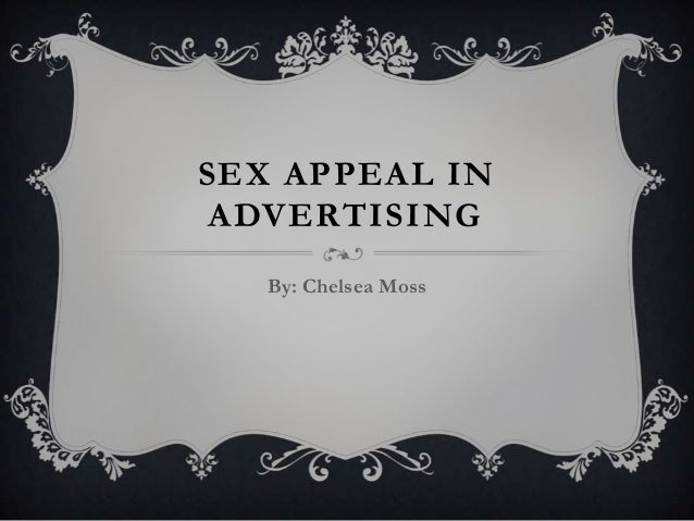 SEX APPEAL IN ADVERTISING By: Chelsea Moss
