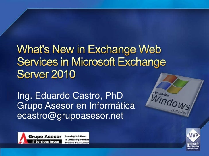 What's New in Exchange Web Services in Microsoft Exchange Server 2010<br />Ing. Eduardo Castro, PhD<br />Grupo Asesor...