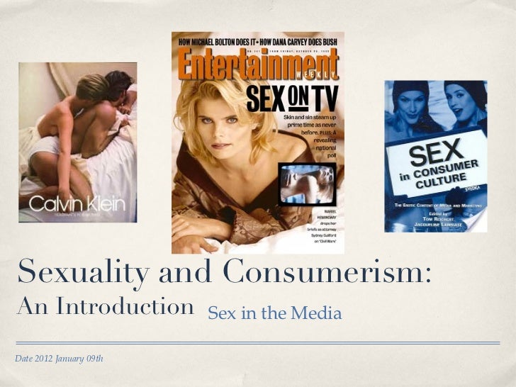 Sexuality and Consumerism: An Introduction <ul><li>Sex in the Media </li></ul>Date 2012 January 09th