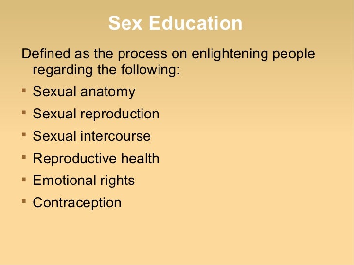 Sex EducationDefined as the process on enlightening people regarding the following:    Sexual anatomy    Sexual reproduc...