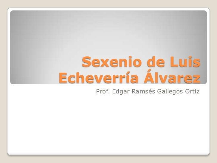 Sexenio de LuisEcheverría Álvarez    Prof. Edgar Ramsés Gallegos Ortiz