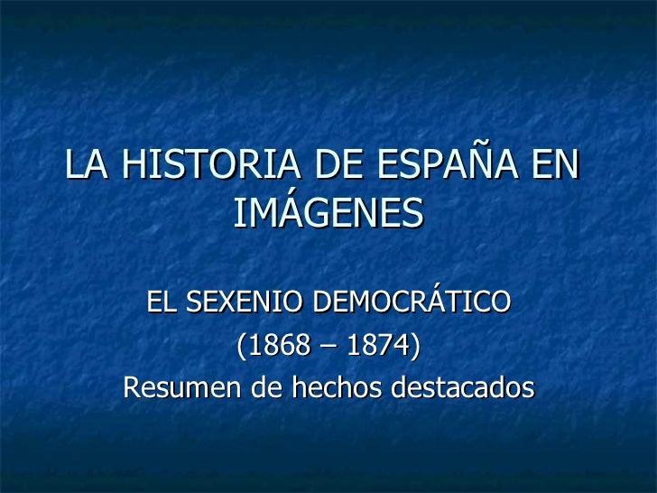 LA HISTORIA DE ESPAÑA EN  IMÁGENES EL SEXENIO DEMOCRÁTICO (1868 – 1874) Resumen de hechos destacados