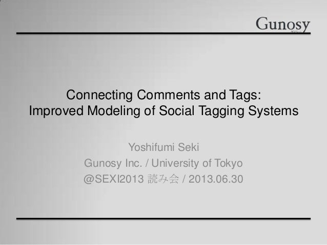 Connecting Comments and Tags: Improved Modeling of Social Tagging Systems Yoshifumi Seki Gunosy Inc. / University of Tokyo...