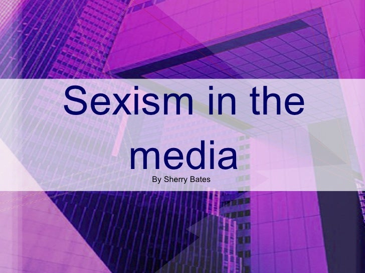 Sexism in the media By Sherry Bates