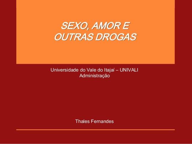SEXO, AMOR E OUTRAS DROGASUniversidade do Vale do Itajaí – UNIVALI             Administração           Thales Fernandes
