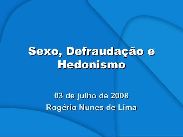 Sexo, Defraudação eSexo, Defraudação e HedonismoHedonismo 03 de julho de 200803 de julho de 2008 Rogério Nunes de LimaRogé...