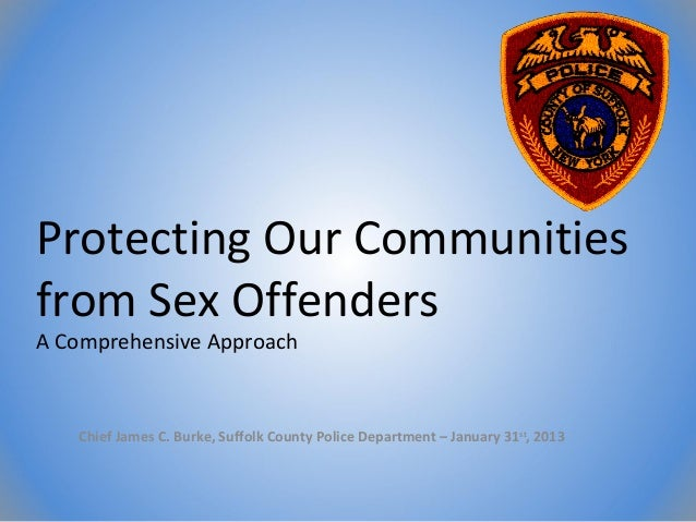 Protecting Our Communitiesfrom Sex OffendersA Comprehensive Approach   Chief James C. Burke, Suffolk County Police Departm...