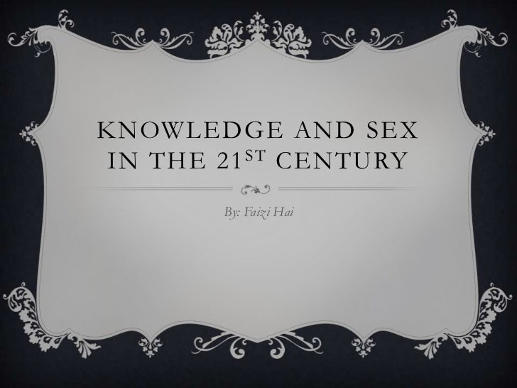 Knowledge and Sex in the 21st century<br />By: FaiziHai<br />