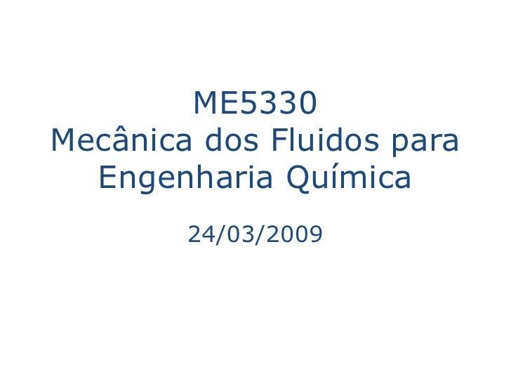 ME5330 Mecânica dos Fluidos para   Engenharia Química         24/03/2009