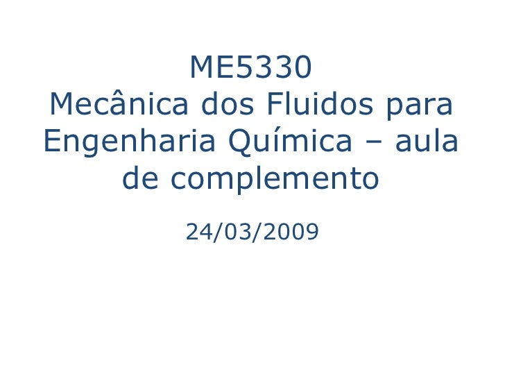 ME5330 Mecânica dos Fluidos para Engenharia Química – aula     de complemento         24/03/2009