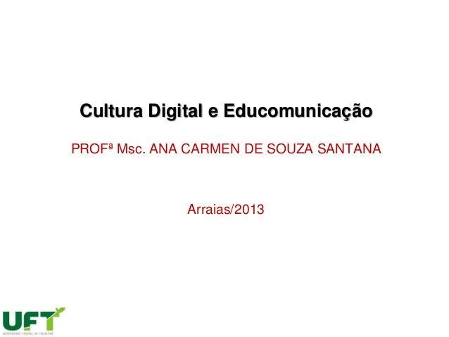Cultura Digital e Educomunicação PROFª Msc. ANA CARMEN DE SOUZA SANTANA Arraias/2013