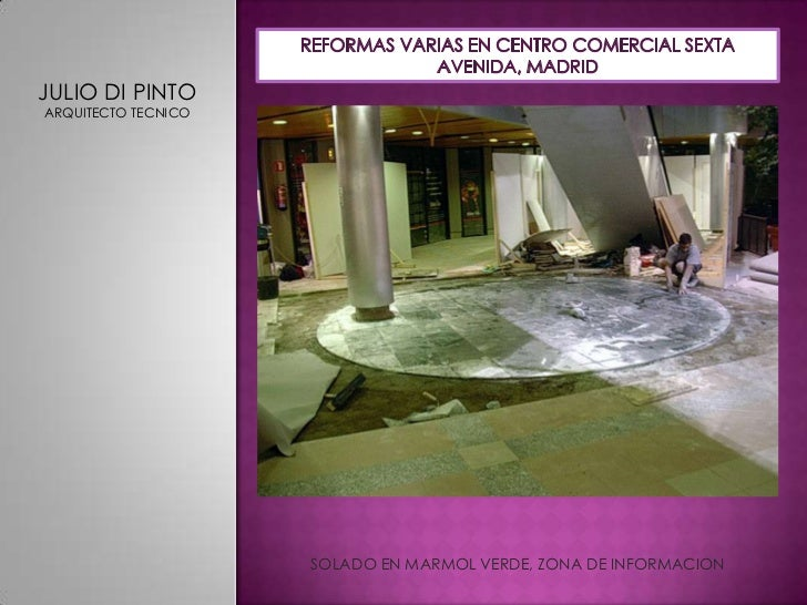 REFORMAS VARIAS EN CENTRO COMERCIAL SEXTA AVENIDA, MADRID<br />JULIO DI PINTO<br />ARQUITECTO TECNICO<br />SOLADO EN MARMO...