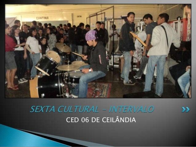 SEXTA CULTURAL - INTERVALO       CED 06 DE CEILÂNDIA