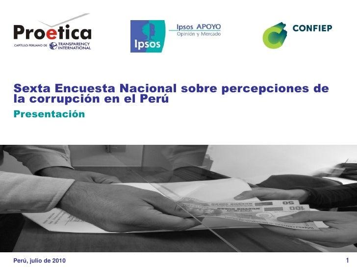 Sexta Encuesta Nacional sobre percepciones de la corrupción en el Perú Presentación     Perú, julio de 2010               ...