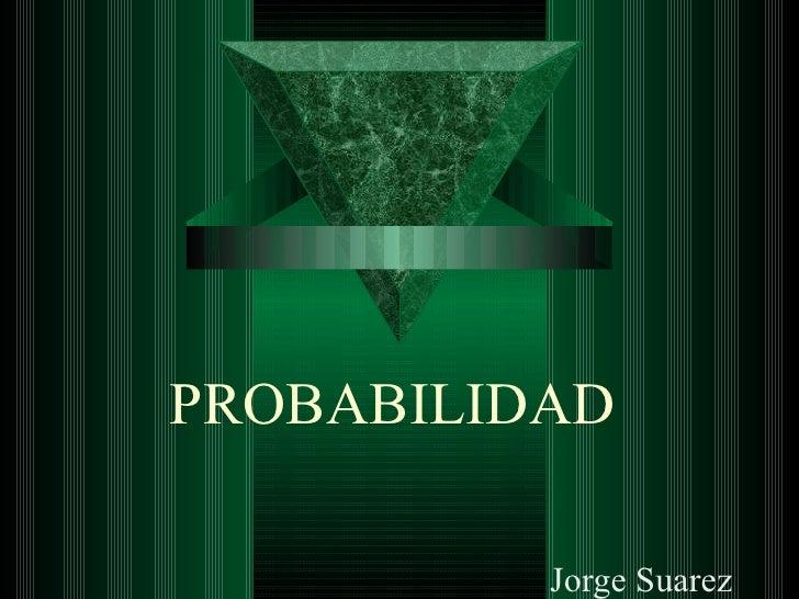 PROBABILIDAD          Jorge Suarez