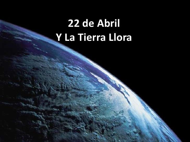 22 de Abril Y La Tierra Llora<br />