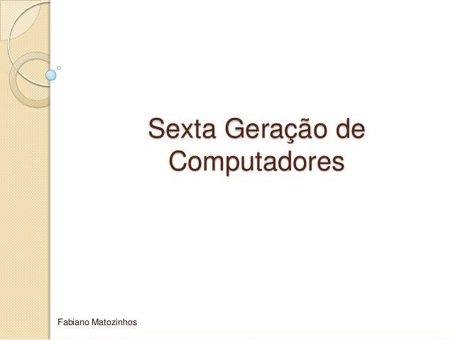Sexta Geração deComputadoresFabiano Matozinhos