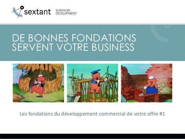 Les fondations du développement commercial de votre offre #1 DE BONNES FONDATIONS SERVENT VOTRE BUSINESS