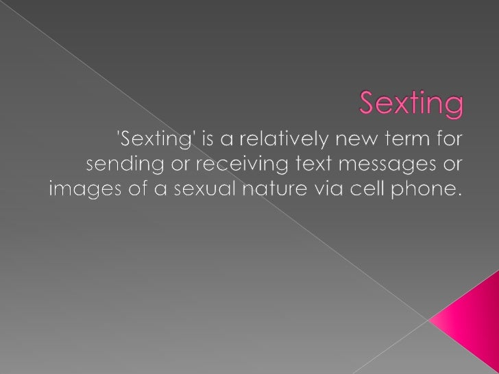 Sexting<br />'Sexting' is a relatively new term for sending or receiving text messages or images of a sexual nature via ce...
