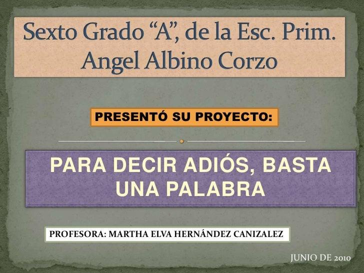 """Sexto Grado """"A"""", de la Esc. Prim.  Angel Albino Corzo<br />PRESENTÓ SU PROYECTO:<br />PARA DECIR ADIÓS, BASTA UNA PALABRA<..."""