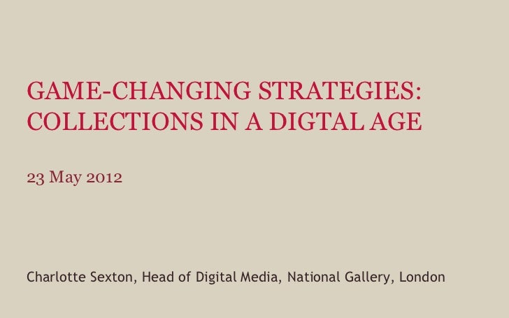 GAME-CHANGING STRATEGIES:COLLECTIONS IN A DIGTAL AGE23 May 2012Charlotte Sexton, Head of Digital Media, National Gallery, ...