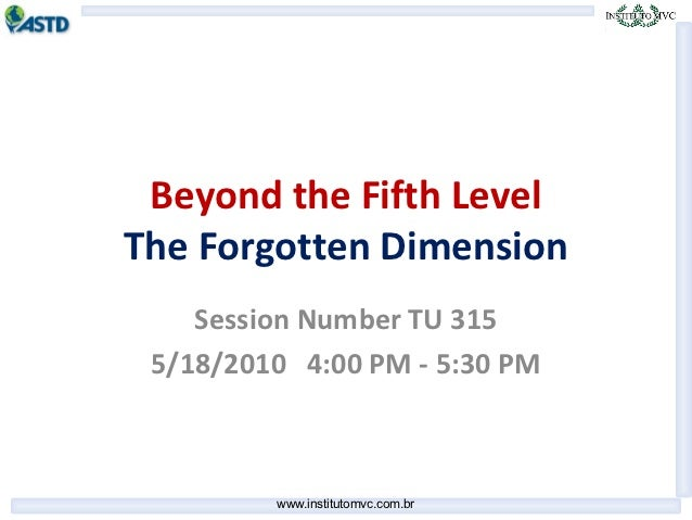 Beyond the Fifth LevelThe Forgotten Dimension    Session Number TU 315 5/18/2010 4:00 PM - 5:30 PM         www.institutomv...