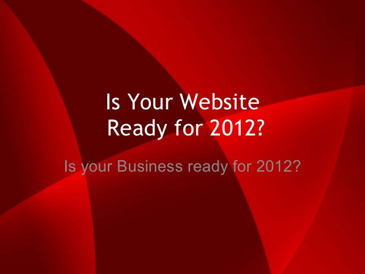 Is Your Website  Ready for 2012? Is your Business ready for 2012?
