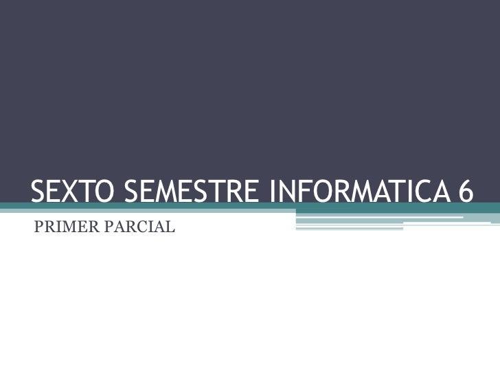 SEXTO SEMESTRE INFORMATICA 6<br />PRIMER PARCIAL<br />