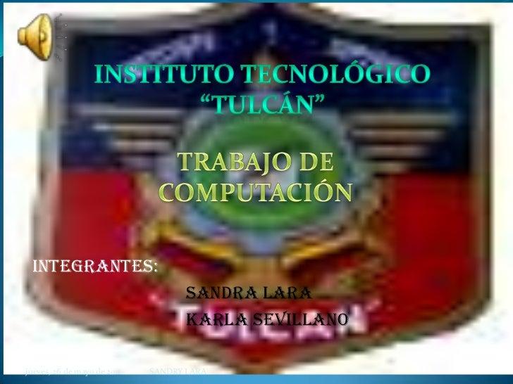 """Instituto tecnológico """"Tulcán""""<br />TRABAJO DE COMPUTACIÓN<br />INTEGRANTES:<br />SANDRA LARA<br />KARLA SEVILLANO<br />..."""