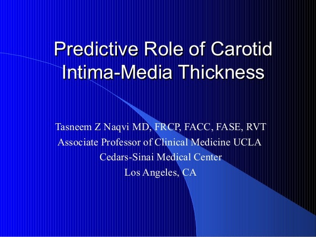 Predictive Role of CarotidPredictive Role of Carotid Intima-Media ThicknessIntima-Media Thickness Tasneem Z Naqvi MD, FRCP...