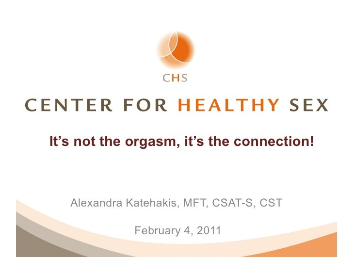 It's not the orgasm, it's the connection!   Alexandra Katehakis, MFT, CSAT-S, CST              February 4, 2011