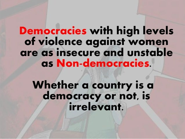 Democracies with high levels of violence against women are as insecure and unstable as Non-democracies. Whether a country ...